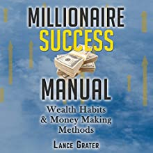Millionaire Success Manual: Wealth Habits and Money Making Methods Audiobook by Lance Grater Narrated by Jeffrey Maas