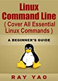 Linux: Linux Command Line, Cover all essential Linux commands. A complete introduction to Linux Operating System, Linux Kernel, For Beginners, Learn Linux in easy steps, Fast!: A Beginner s Guide