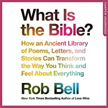 What Is the Bible?: How an Ancient Library of Poems, Letters and Stories Can Transform the Way You Think and Feel About Everything Audiobook by Rob Bell Narrated by Rob Bell