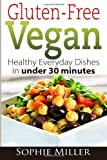 Sophie Miller Gluten-Free Vegan: Healthy Everyday Recipes in under 30 minutes