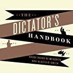 The Dictator's Handbook: Why Bad Behavior Is Almost Always Good Politics Audiobook by Bruce Bueno de Mesquita, Alastair Smith Narrated by Johnny Heller