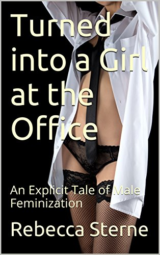 Turned into a Girl at the Office: An Explicit Tale of Male Feminization (English Edition)