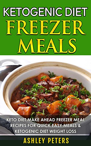Ketogenic Diet Freezer Meals:  Keto Diet Make Ahead Freezer Mal Recipes For Quick Easy Meals & Ketogenic Diet Weight Loss (Ketogenic Diet Cookbook, Slow Cooker Freezer Recipes) by Ashley Peters