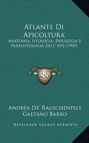 Atlante Di Apicoltura: Anatomia, Istologia, Patologia E Parassitologia Dell' Ape (1901)