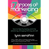 The 7 Graces of Marketing: How to Heal Humanity and the Planet by Changing the Way We Sellby Lynn Serafinn