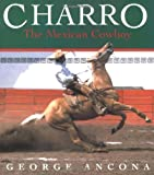 Charro: The Mexican Cowboy (0152010467) by Ancona, George