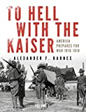 img - for To Hell with the Kaiser, Vol. I: America Prepares for War, 1916-1918 book / textbook / text book