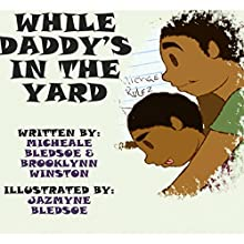 While Daddy's in the Yard (       UNABRIDGED) by Micheale Bledsoe, Brooklynn Winston Narrated by Brooklynn Winston
