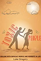 Toxic People: Dealing With Difficult People And Moments In Life (how To Deal With: Toxic People, Difficult People At Work, Toxic Friendships And Toxic ... (difficult Moments In Life Book 3)