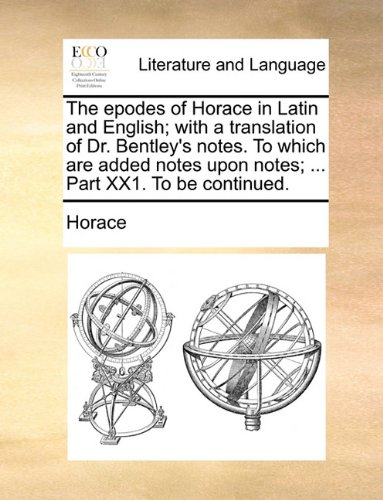 The epodes of Horace in Latin and English; with a translation of Dr. Bentley's notes. To which are added notes upon notes; ... Part XX1. To be continued.