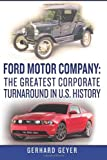 Gerhard Geyer Ford Motor Company: The Greatest Corporate Turnaround in U.S. History