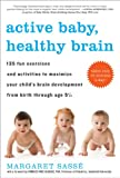 Active Baby, Healthy Brain: 135 Fun Exercises and Activities to Maximize Your Child S Brain Development from Birth Through Age 5 1/2