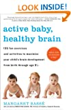 Active Baby, Healthy Brain 135 Fun Exercises and Activities to Maximize Your Child S Brain Development from Birth Through Age 5 1/2