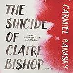 The Suicide of Claire Bishop: A Novel | Carmiel Banasky