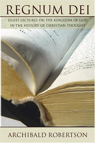 Regnum Dei: Eight Lectures on the Kingdom of God in the History of Christian Thought, ARCHIBALD ROBERTSON