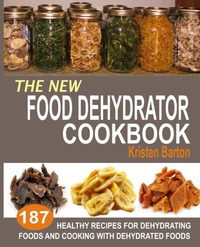 The New Food Dehydrator Cookbook: 187 Healthy Recipes For Dehydrating Foods And Cooking With Dehydrated Foods by Kristen Barton