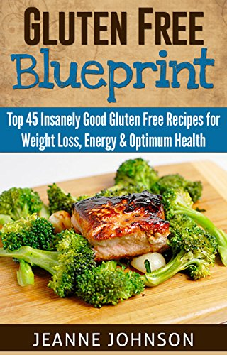 Gluten Free Blueprint: Top 45 Insanely Good Gluten Free Recipes for Weight Loss, Energy & Optimum Health by Jeanne K. Johnson