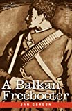 A BALKAN FREEBOOTER: Being the True Exploits of The Serbian Outlaw and Comitaj Petko Moritch by Jan Gordon