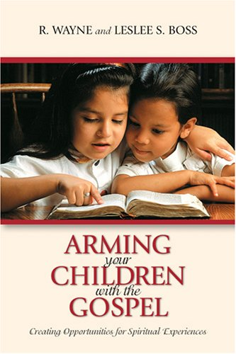 Arming Your Children with the Gospel: Creating Opportunities for Spiritual Experiences, R. WAYNE, LESLEE S. BOSS