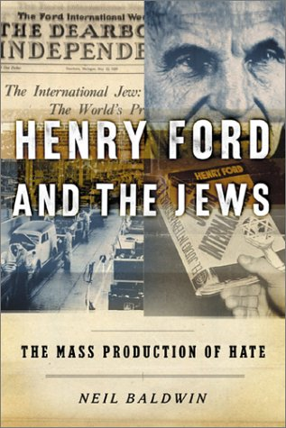 Henry Ford and the Jews : The Mass Production of Hate, NEIL BALDWIN