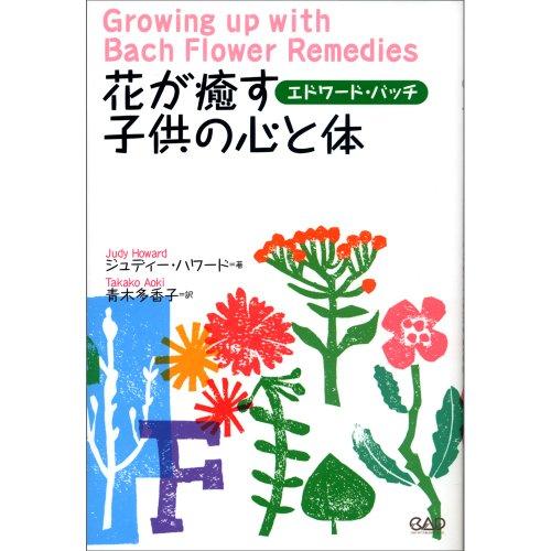 花が癒す子供の心と体―赤ちゃんから青年期まで子育てする両親と大人になりかかった子供たちに