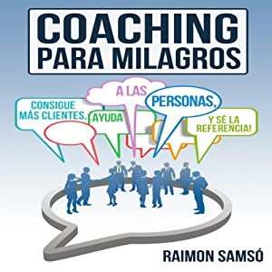 Coaching para Milagros [Coaching Miracles]: Consigue mas clientes, ayuda a las personas y se la referencia [Get More Customers, Help People and Reference] | [Raimon Samso]
