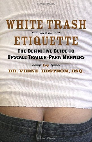 White Trash Etiquette: The Definitive Guide to Upscale Trailer Park Manners