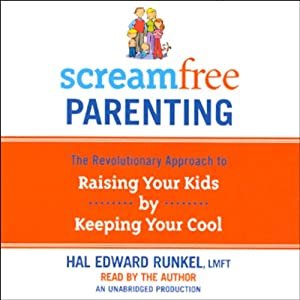 ScreamFree Parenting: The Revolutionary Approach to Raising Your Kids by Keeping Your Cool | [Hal Edward Runkel]