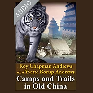 Camps and Trails in Old China: A Narrative of Exploration, Adventure and Sport in Little Known China | [Roy Chapman Andrews, Yvette Burop Andrews]