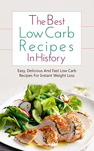 The Best Low Carb Recipes In History: Easy, Delicious And Fast Low Carb Recipes For Instant Weight Loss