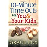 10-Minute Time Outs for You and Your Kids: Scriptures, Stories, and Prayers You Can Share Together ~ Grace Fox