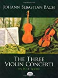 The Three Violin Concerti in Full Score (Dover Music Scores) (0486251241) by Bach, Johann Sebastian