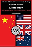 Democracy: What the West can learn from China (The Art of Media Disinformation is Hurting the World and Humanity) (Volume 1)