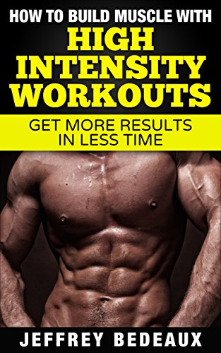 How to Build Muscle with High Intensity Workouts: Get More Results in Less Time (English Edition)