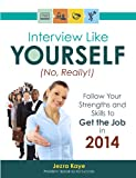 INTERVIEW LIKE YOURSELF...NO, REALLY! Follow Your Strengths and Skills to GET THE JOB in 2014