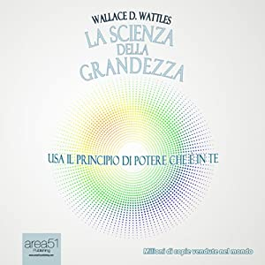 La scienza della grandezza [The Science of Being Great] | [Wallace Delois Wattles]