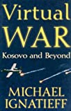 Virtual War: Kosovo and Beyond (0805064907) by Michael Ignatieff