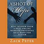 A Shot of Hope: Real Wisdom from a Real Sibling Warrior Providing Real Hope for Autism | Zack Peter