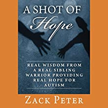 A Shot of Hope: Real Wisdom from a Real Sibling Warrior Providing Real Hope for Autism (       UNABRIDGED) by Zack Peter Narrated by Aaron Landon