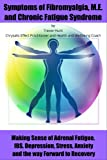 Symptoms of Fibromyalgia, M.E. and Chronic Fatigue Syndrome: Making sense of Adrenal Fatigue, IBS, Depression, Stress, Anxiety and the way forward to recovery.