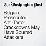 Belgian Prosecutor: Anti-Terror Crackdowns May Have Spurred Attackers | Michael Birnbaum,Souad Mekhennet,Griff Witte