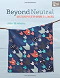 Beyond Neutral: Quilts Inspired by Nature's Elements (That Patchwork Place) John Q. Adams
