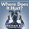 Where Does It Hurt?: An Entrepreneur's Guide to Fixing Health Care (       UNABRIDGED) by Jonathan Bush, Stephen Baker Narrated by Patrick Lawlor