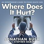 Where Does It Hurt?: An Entrepreneur's Guide to Fixing Health Care   Jonathan Bush,Stephen Baker