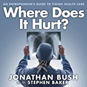 Where Does It Hurt?: An Entrepreneur's Guide to Fixing Health Care | [Jonathan Bush, Stephen Baker]