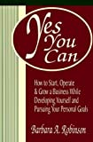 Yes You Can: How To Start, Operate & Grow a Business While Developing Yourself and Pursuing Your Personal Goals (1878647539) by Barbara A. Robinson