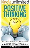Positive Thinking: Discover the Power of Positive Thinking and Change Your Mindset to Become an Optimist (Positive Thinking, Positive Affirmations, Positive ... Happiness, Motivation, Mind Hacks Book 3)