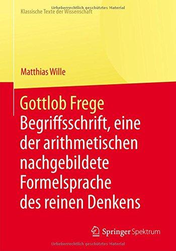 Gottlob Frege: Begriffsschrift, eine der arithmetischen nachgebildete Formelsprache des reinen Denkens (Klassische Texte der Wissenschaft)  [Wille, Matthias] (Tapa Dura)