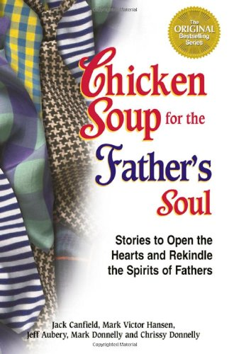 Chicken Soup for the Father's Soul: 101 Stories to Open the Hearts and Rekindle the Spirits of Fathers (Chicken Soup for