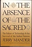 In the Absence of the Sacred: The Failure of Technology and the Survival of the Indian Nations (0871567393) by Jerry Mander